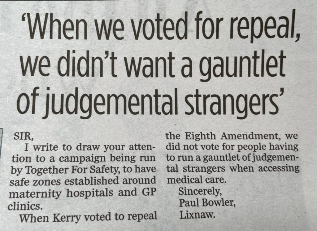 A letter in the Kerryman newspaper, the text reads: I write to draw your attention to a campaign being run by Together for Safety, to have safe zones established around maternity hospitals and GP clinics.  When Kerry voted to repeal the Eighth Amendment, we did not vote for people having to run a gauntlet of judgemental strangers when accessing medical care.